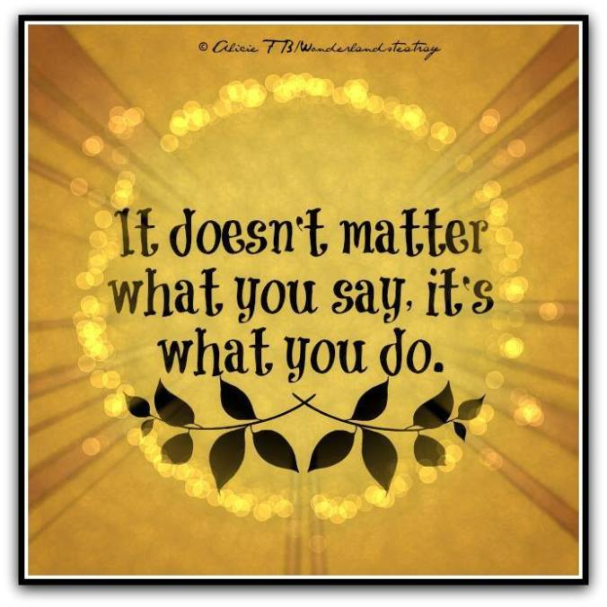 People can say anything. It's what you DO that matters.
